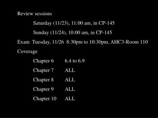 Review sessions 		Saturday (11/23), 11:00 am, in CP-145 		Sunday (11/24), 10:00 am, in CP-145