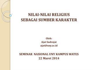 NILAI-NILAI RELIGIUS  SEBAGAI SUMBER KARAKTER Oleh : Ajat Sudrajat ajat@uny.ac.id