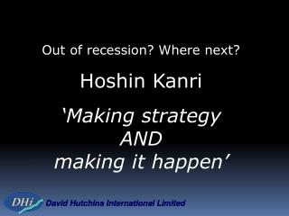 Out of recession? Where next? Hoshin Kanri 'Making strategy  AND  making it happen'