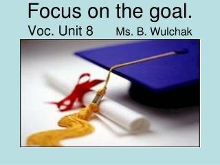 Focus on the goal.  Voc. Unit 8      Ms. B. Wulchak