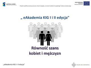 """"""" eAkademia KIG I i II edycja"""" Równość szans  kobiet i mężczyzn"""