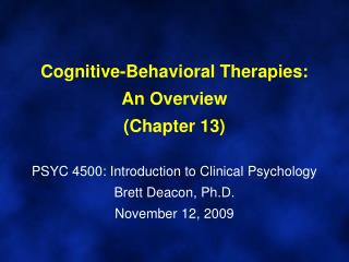Cognitive-Behavioral Therapies: An Overview Chapter 13  PSYC 4500: Introduction to Clinical Psychology Brett Deacon, Ph.