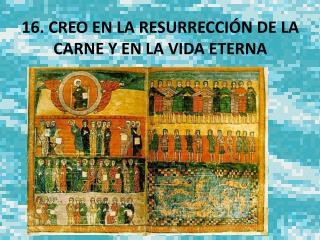 16. CREO EN LA RESURRECCI N DE LA CARNE Y EN LA VIDA ETERNA
