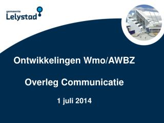 Ontwikkelingen  Wmo /AWBZ Overleg Communicatie 1 juli  2014