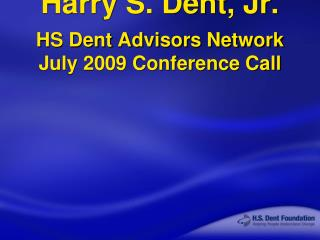 Harry S. Dent, Jr. HS Dent Advisors Network July 2009 Conference Call