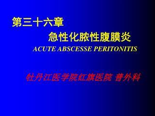 第三十六章                     急性化脓性腹膜炎 ACUTE ABSCESSE PERITONITIS 牡丹江医学院红旗医院 普外科