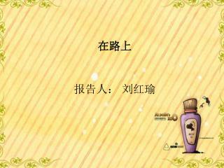 在路上 报告人: 刘红瑜