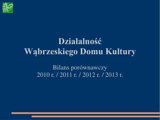 Działalność Wąbrzeskiego Domu Kultury Bilans porównawczy 2010 r. / 2011 r. / 2012 r. / 2013 r.