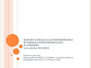 RAPORT Z EWALUACJI WEWNĘTRZNEJ  W SZKOLE PODSTAWOWEJ NR 1  W JAWORZU  rok szkolny 2011/2012