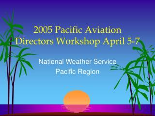 2005 Pacific Aviation Directors Workshop April 5-7