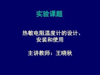 热敏电阻温度计的设计、 安装和使用 主讲教师:王晓秋