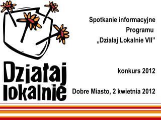 """Spotkanie informacyjne Programu  """"Działaj Lokalnie VII"""" konkurs 2012 Dobre Miasto, 2 kwietnia 2012"""