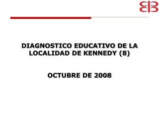 DIAGNOSTICO EDUCATIVO DE LA LOCALIDAD DE KENNEDY (8) OCTUBRE DE 2008