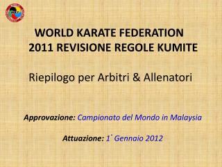 WORLD KARATE FEDERATION     2011 REVISIONE REGOLE KUMITE  Riepilogo per Arbitri & Allenatori