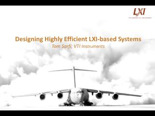 Designing Highly Efficient LXI-based Systems Tom Sarfi, VTI In strumen ts