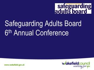 Safeguarding Adults Board 6 th  Annual Conference