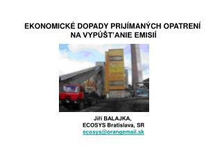 EKONOMICKÉ DOPADY PRIJÍMANÝCH OPATRENÍ  NA VYPÚŠT'ANIE EMISIÍ Jiří BALAJKA,  ECOSYS Bratislava, SR