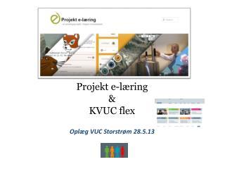 Projekt e-læring & KVUC flex Oplæg VUC Storstrøm 28.5.13 Stig Pedersen (KVUC)