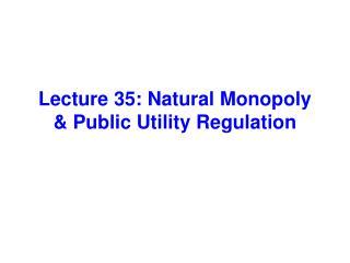 Lecture 35: Natural Monopoly  Public Utility Regulation