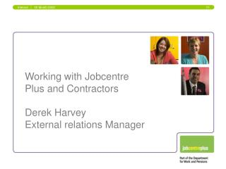 Working with Jobcentre  Plus and Contractors Derek Harvey External relations Manager