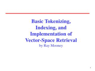 Basic Tokenizing,  Indexing, and  Implementation of  Vector-Space Retrieval by Ray Mooney