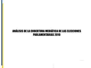 ANÁLISIS DE LA COBERTURA MEDIÁTICA DE LAS ELECCIONES PARLAMENTARIAS 2010
