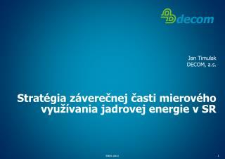 Jan Timulak DECOM, a.s. Stratégia záverečnej časti mierového využívania jadrovej energie v SR