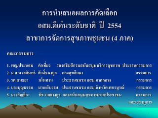 การนำเสนอผลการคัดเลือก  อส ม.ดีเด่นระดับชาติ  ปี  2554 สาขาการจัดการสุขภาพชุมชน ( 4  ภาค)