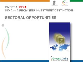 INVEST  in INDIA INDIA —  A PROMISING INVESTMENT DESTINATION SECTORAL  OPPORTUNITIES