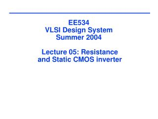 EE534 VLSI Design System Summer 2004  Lecture 05: Resistance  and Static CMOS inverter
