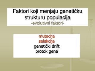 Faktori koji menjaju geneti čku strukturu populacija -evolutivni faktori-