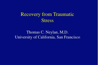 Recovery from Traumatic Stress Thomas C. Neylan, M.D. University of California, San Francisco