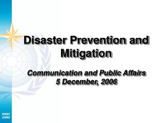 Disaster Prevention and Mitigation  Communication and Public Affairs 5 December, 2006