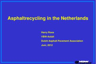 Asphaltrecycling in the Netherlands 				Harry Roos 				VBW-Asfalt