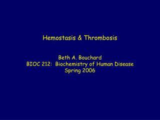 Hemostasis & Thrombosis Beth A. Bouchard BIOC 212:  Biochemistry of Human Disease Spring 2006