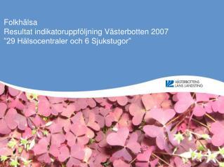 """Folkhälsa Resultat indikatoruppföljning Västerbotten 2007 """"29 Hälsocentraler och 6 Sjukstugor"""""""