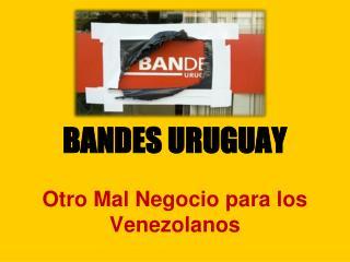 BANDES URUGUAY Otro Mal Negocio para los Venezolanos