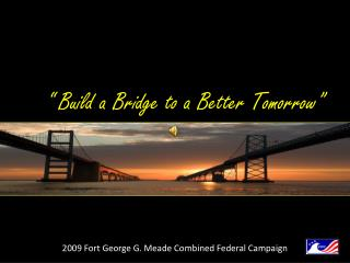 """ Build a Bridge to a Better Tomorrow"" 2009 Fort George G. Meade Combined Federal Campaign"