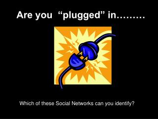 "Are you  ""plugged"" in………"