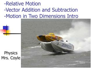 -Relative Motion -Vector Addition and Subtraction	 -Motion in Two Dimensions Intro