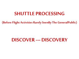 SHUTTLE PROCESSING (Before Flight Activities Rarely  SeenBy The  GeneralPublic )