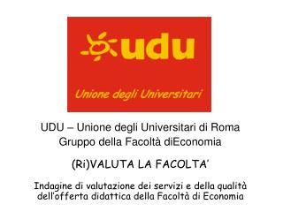 UDU – Unione degli Universitari di Roma Gruppo della Facoltà diEconomia (Ri)VALUTA LA FACOLTA'