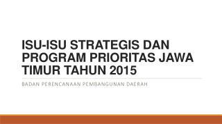 ISU-ISU STRATEGIS DAN PROGRAM PRIORITAS JAWA TIMUR TAHUN 2015