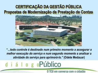 CERTIFICAÇÃO DA GESTÃO PÚBLICA Propostas de Modernização da Prestação de Contas
