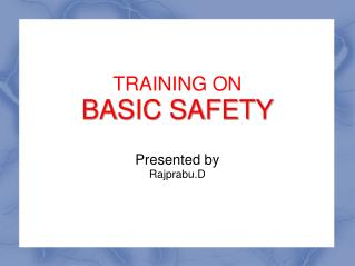 TRAINING ON BASIC SAFETY Presented by Rajprabu.D