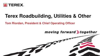 Terex Roadbuilding, Utilities & Other Tom Riordan, President & Chief Operating Officer