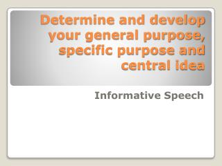 Determine and develop your general purpose, specific purpose and central idea
