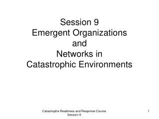 Session 9 Emergent Organizations  and  Networks in  Catastrophic Environments