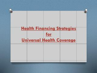 Health Financing Strategies  for  Universal Health Coverage
