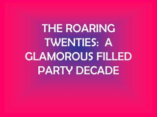 THE ROARING TWENTIES:  A GLAMOROUS FILLED PARTY DECADE